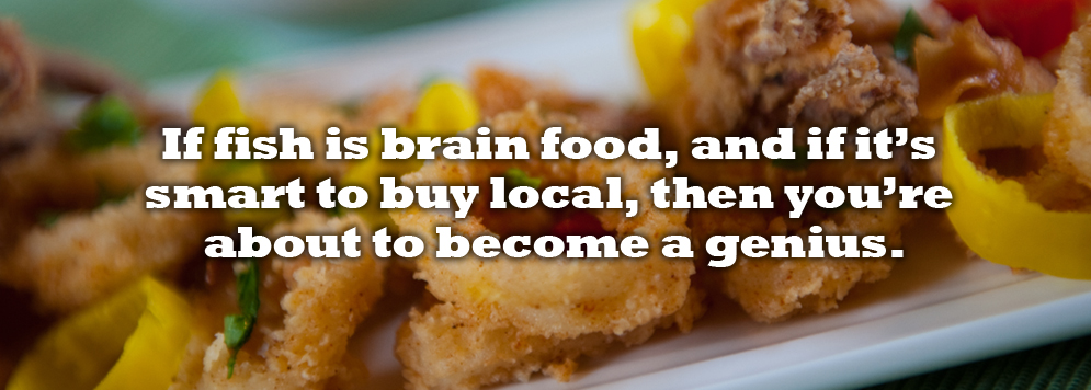 If fish is brain food, and if it's smart to buy local, then you're about to become a genius.